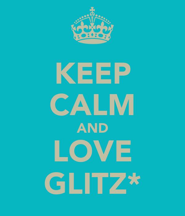 KEEP CALM AND LOVE GLITZ*