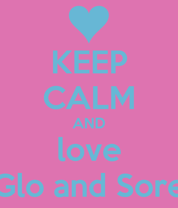 KEEP CALM AND love Glo and Sore