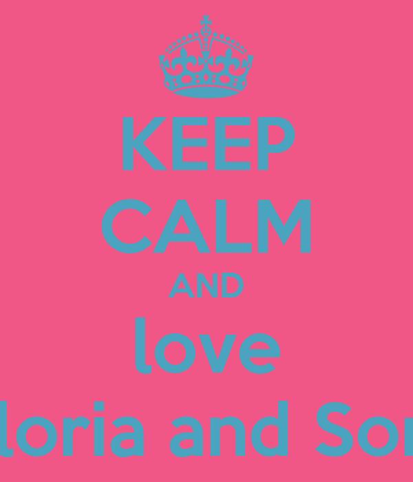 KEEP CALM AND love Gloria and Sore