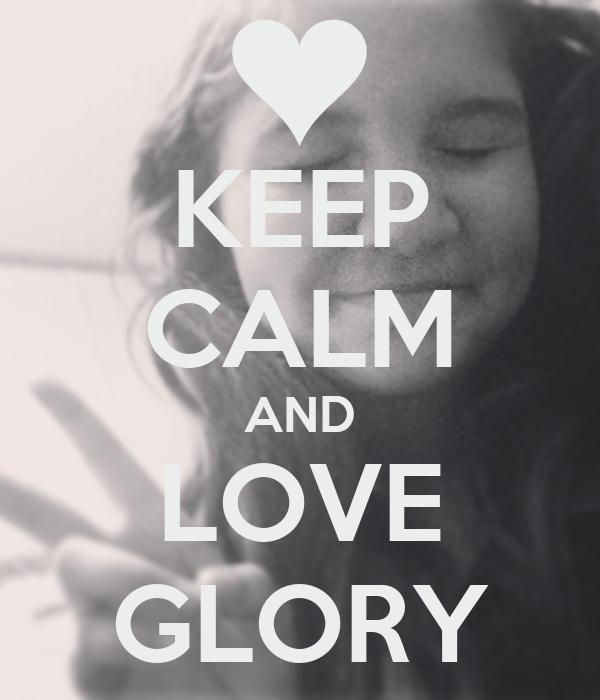 KEEP CALM AND LOVE GLORY