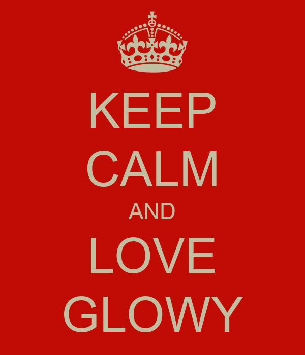 KEEP CALM AND LOVE GLOWY