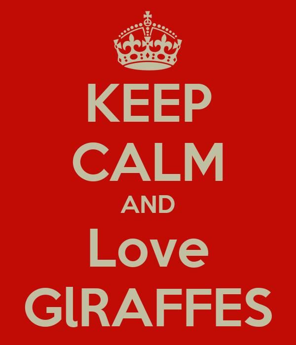 KEEP CALM AND Love GlRAFFES