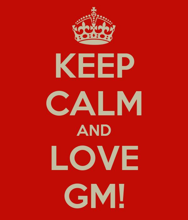 KEEP CALM AND LOVE GM!