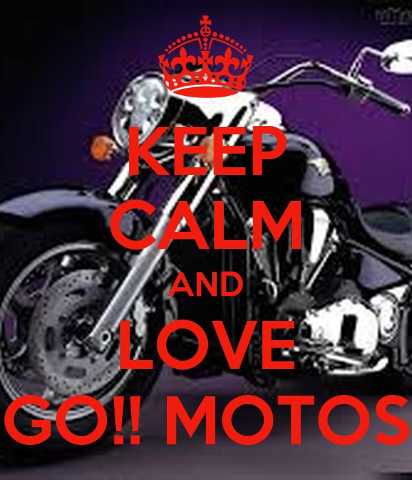 KEEP CALM AND LOVE GO!! MOTOS