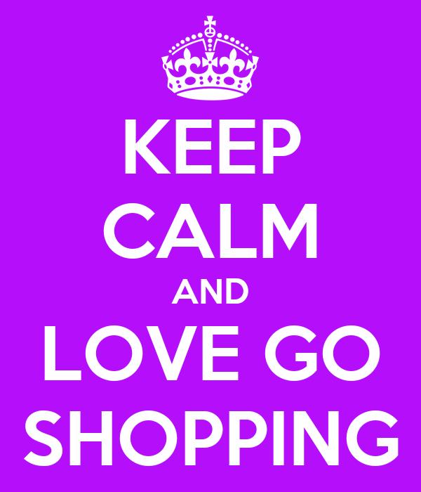 KEEP CALM AND LOVE GO SHOPPING
