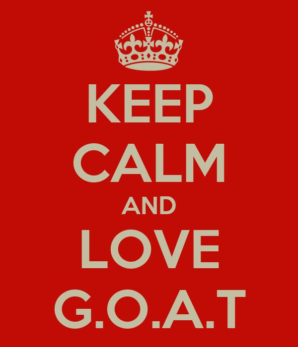 KEEP CALM AND LOVE G.O.A.T