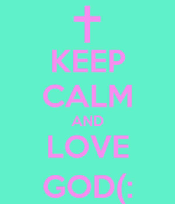 KEEP CALM AND LOVE GOD(: