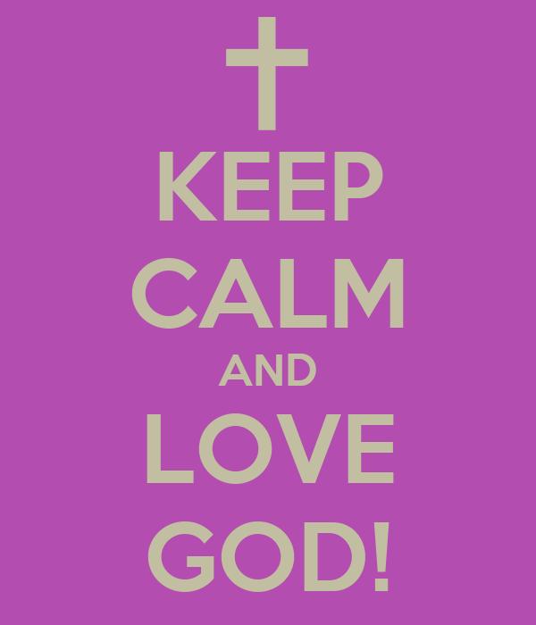 KEEP CALM AND LOVE GOD!