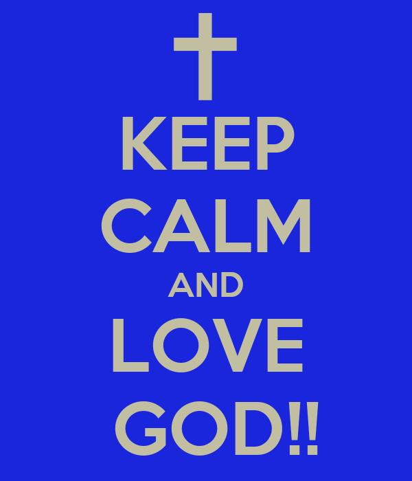 KEEP CALM AND LOVE  GOD!!