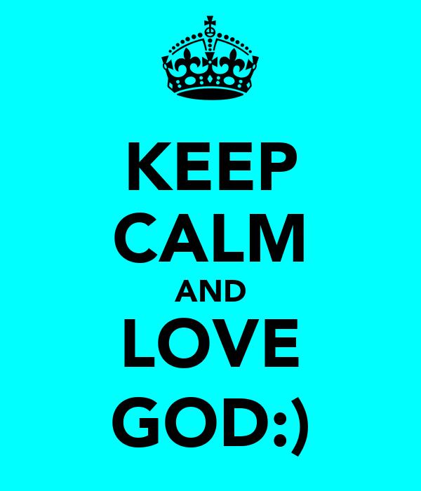 KEEP CALM AND LOVE GOD:)