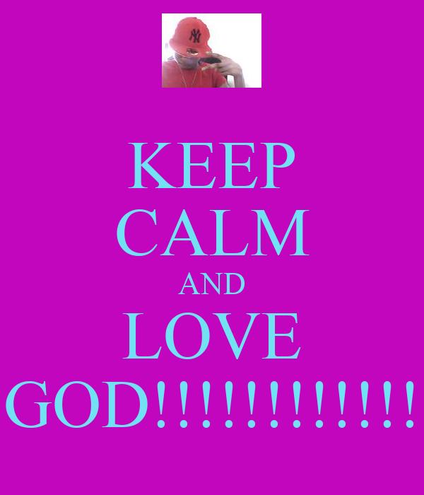 KEEP CALM AND LOVE GOD!!!!!!!!!!!!