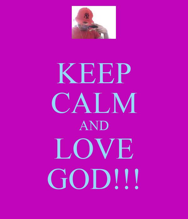 KEEP CALM AND LOVE GOD!!!