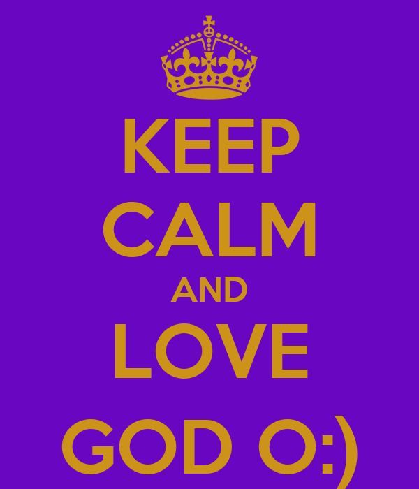 KEEP CALM AND LOVE GOD O:)
