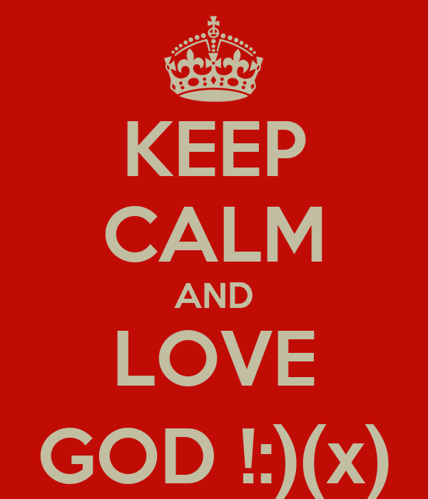 KEEP CALM AND LOVE GOD !:)(x)