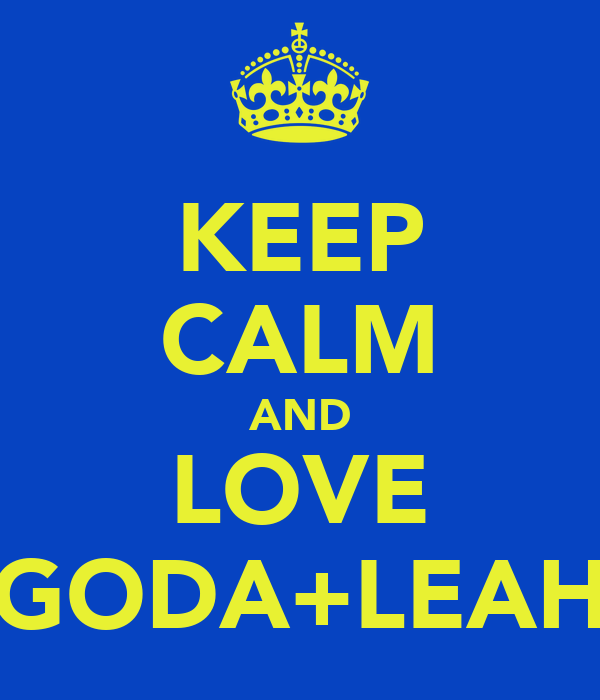 KEEP CALM AND LOVE GODA+LEAH