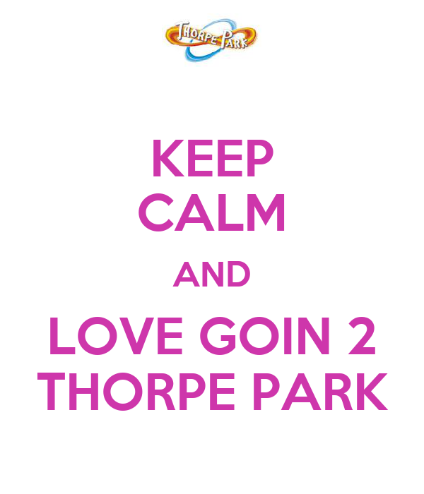 KEEP CALM AND LOVE GOIN 2 THORPE PARK