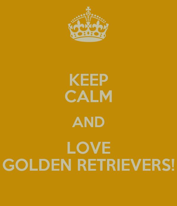 KEEP CALM AND LOVE GOLDEN RETRIEVERS!