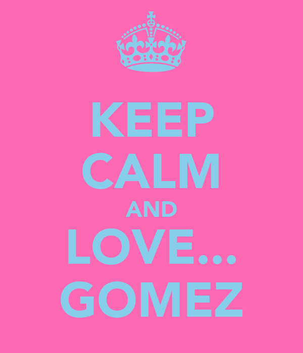KEEP CALM AND LOVE... GOMEZ