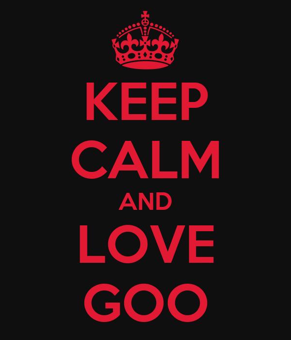 KEEP CALM AND LOVE GOO