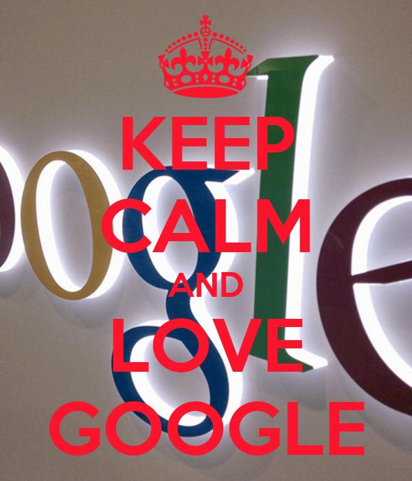 KEEP CALM AND LOVE GOOGLE