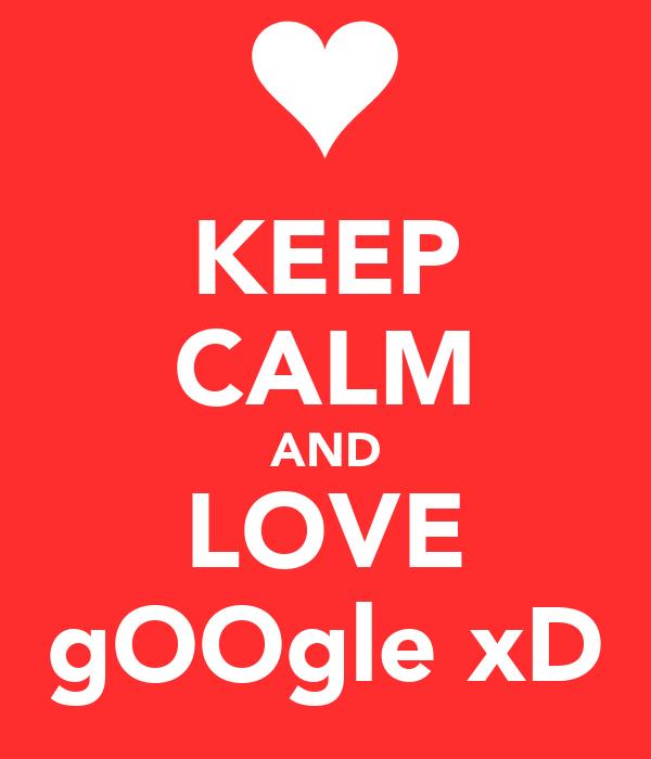 KEEP CALM AND LOVE gOOgle xD