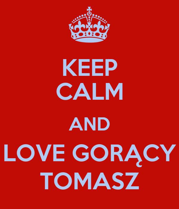 KEEP CALM AND LOVE GORĄCY TOMASZ