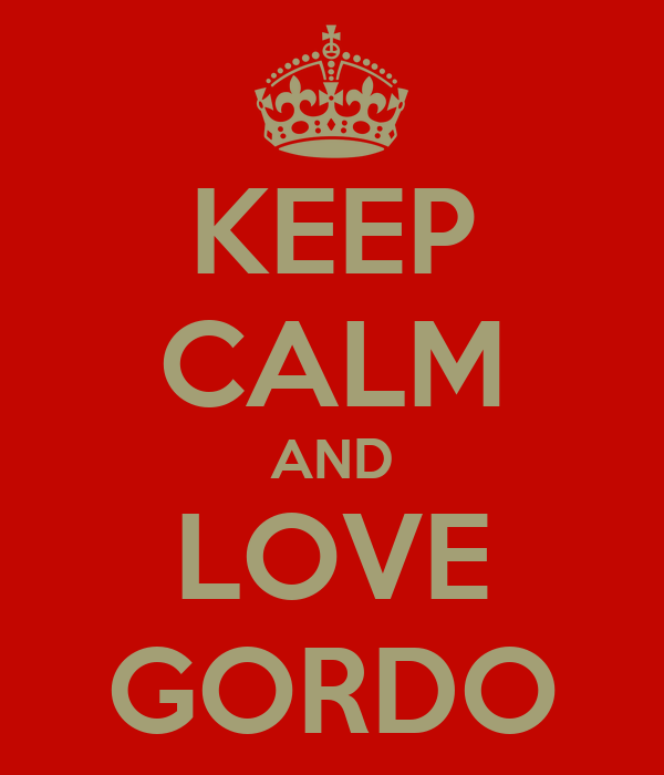 KEEP CALM AND LOVE GORDO