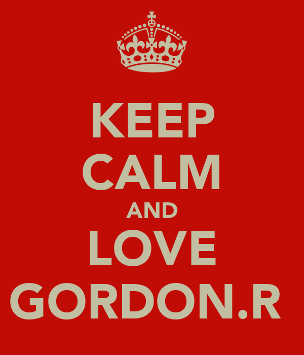 KEEP CALM AND LOVE GORDON.R