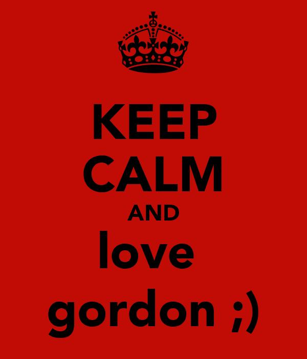 KEEP CALM AND love  gordon ;)