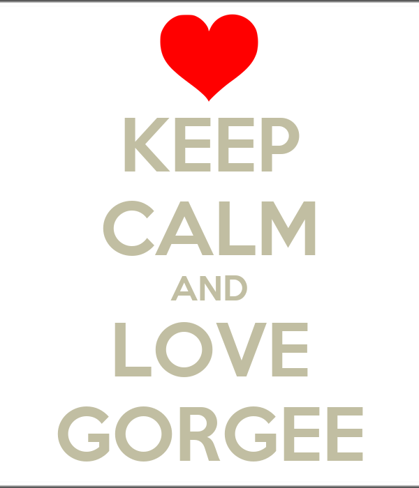 KEEP CALM AND LOVE GORGEE