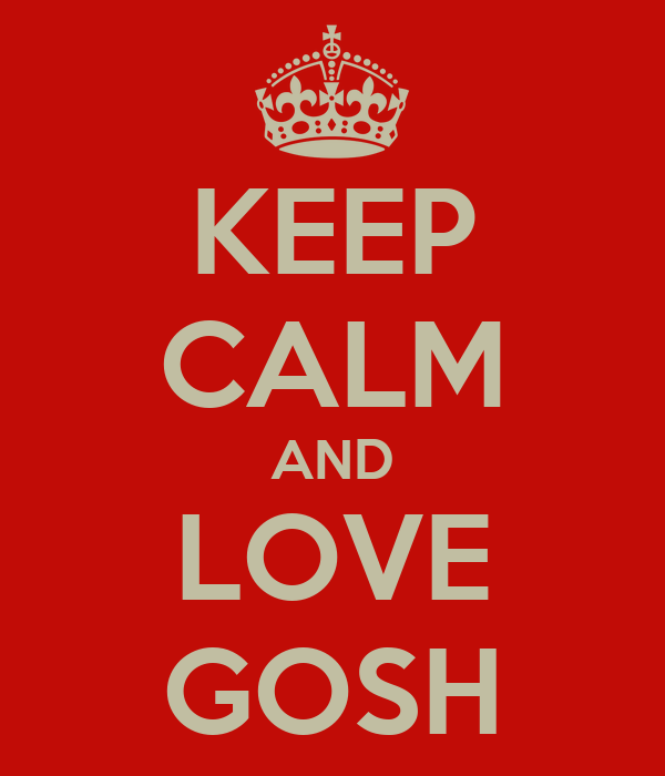 KEEP CALM AND LOVE GOSH