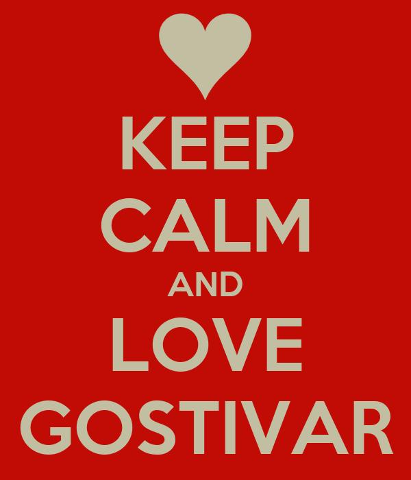 KEEP CALM AND LOVE GOSTIVAR