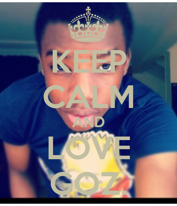 KEEP CALM AND LOVE GOZ.