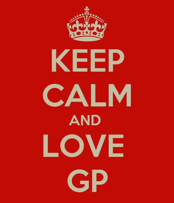 KEEP CALM AND  LOVE  GP
