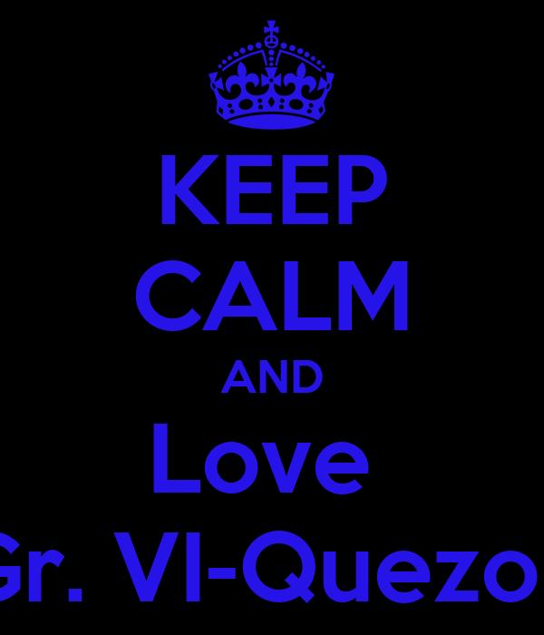 KEEP CALM AND Love  Gr. VI-Quezon