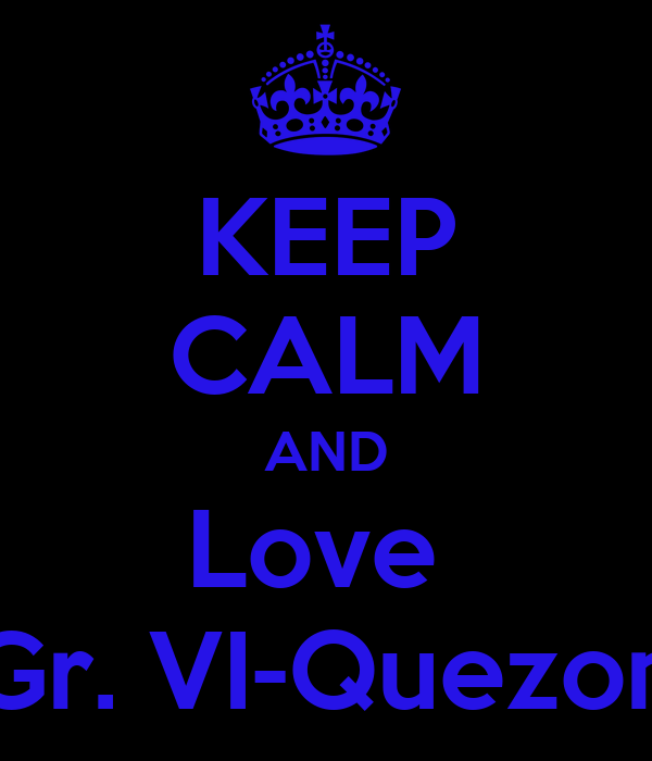 KEEP CALM AND Love  Gr. VI-Quezon