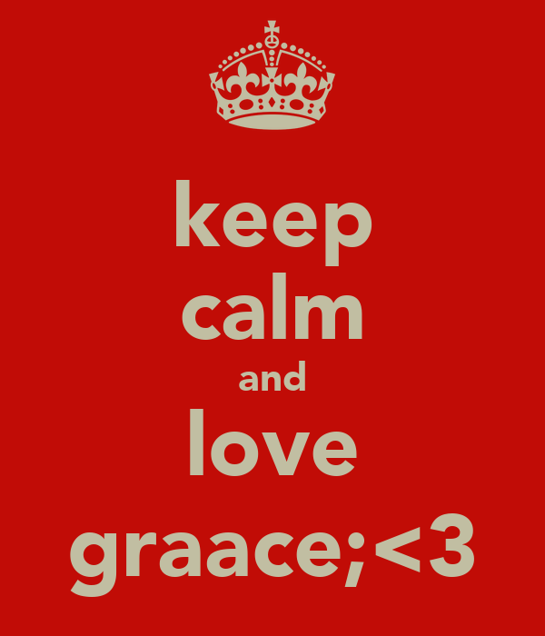 keep calm and love graace;<3