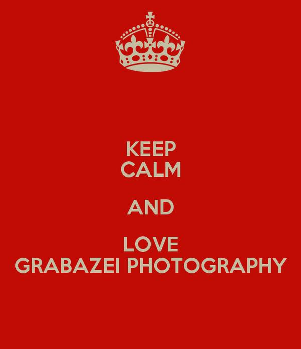 KEEP CALM AND LOVE GRABAZEI PHOTOGRAPHY