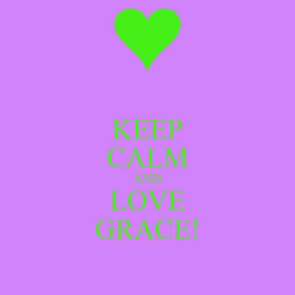 KEEP CALM AND LOVE GRACE!