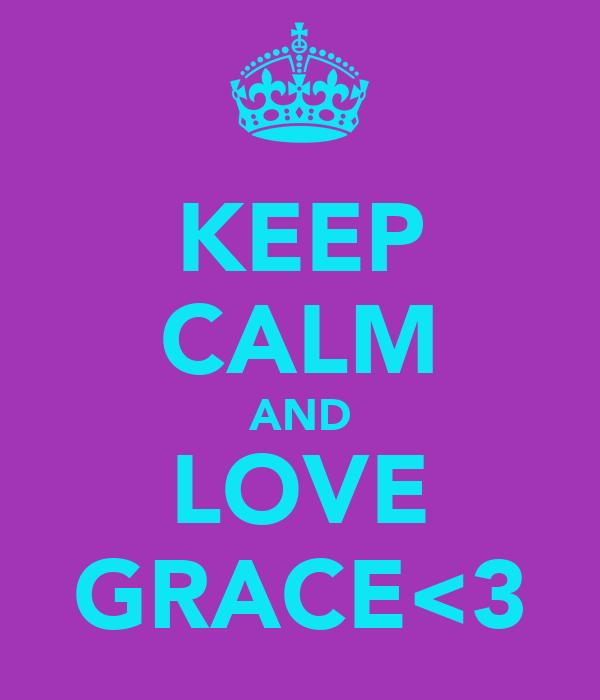KEEP CALM AND LOVE GRACE<3