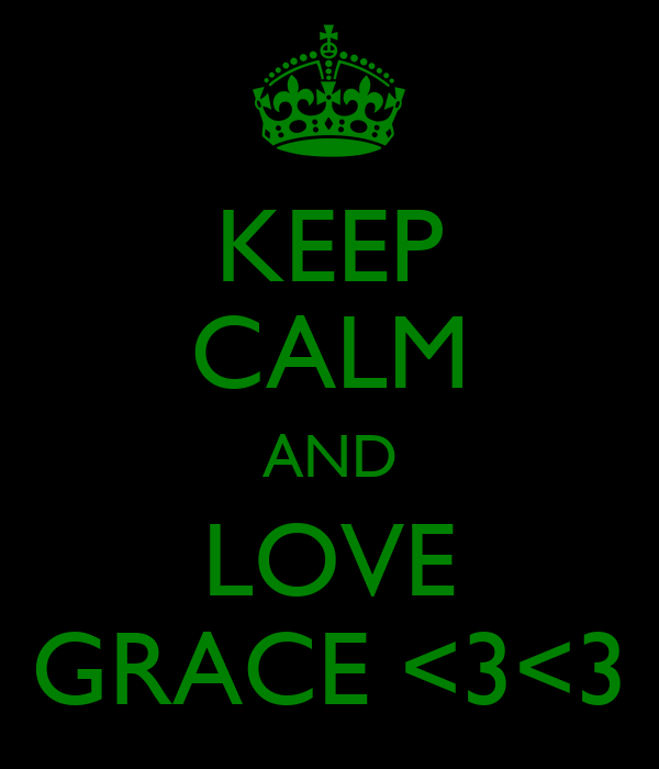 KEEP CALM AND LOVE GRACE <3<3