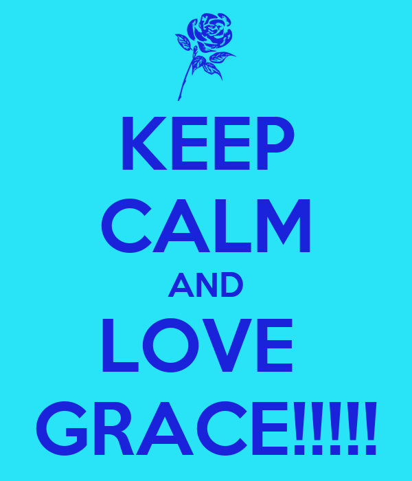 KEEP CALM AND LOVE  GRACE!!!!!