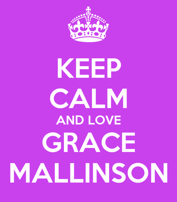KEEP CALM AND LOVE GRACE MALLINSON