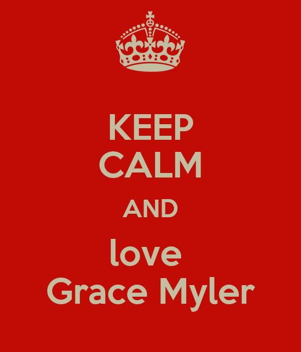 KEEP CALM AND love  Grace Myler