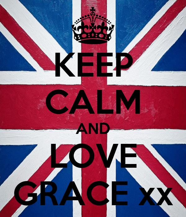 KEEP CALM AND LOVE GRACE xx