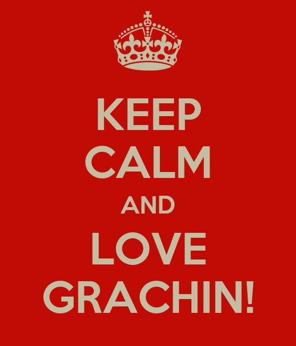 KEEP CALM AND LOVE GRACHIN!