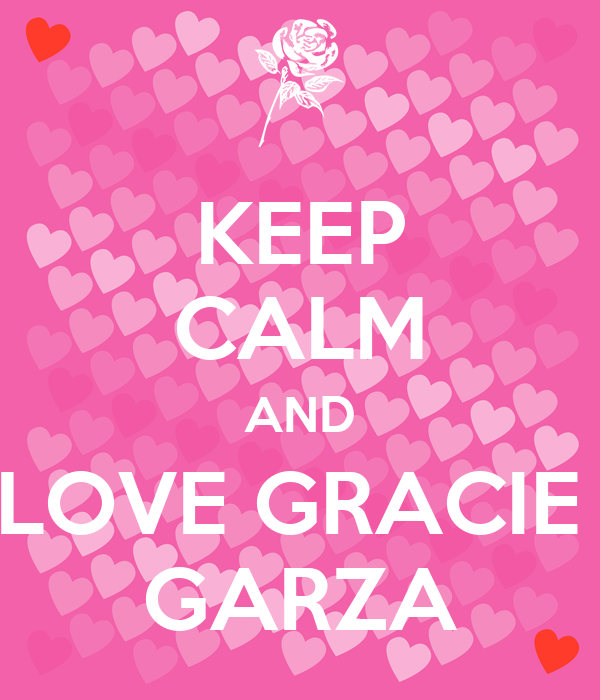 KEEP CALM AND LOVE GRACIE  GARZA