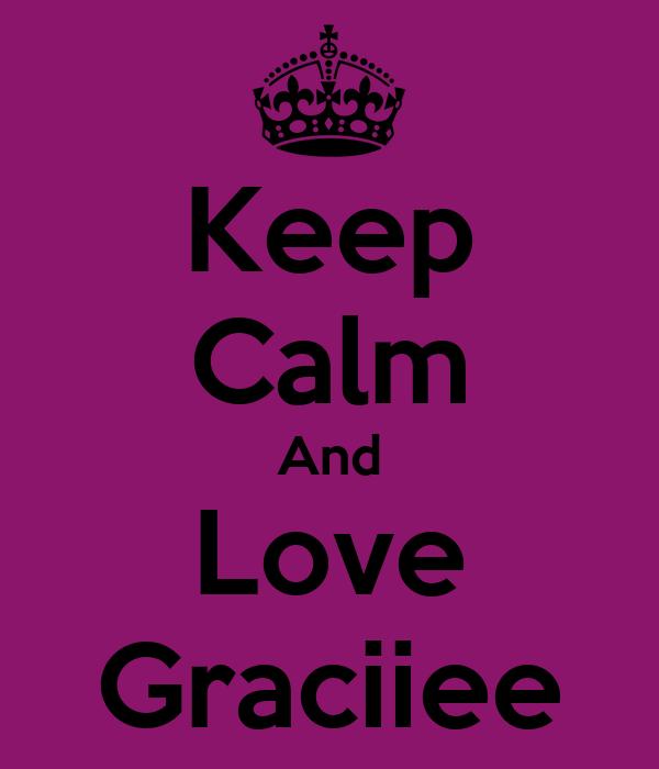 Keep Calm And Love Graciiee
