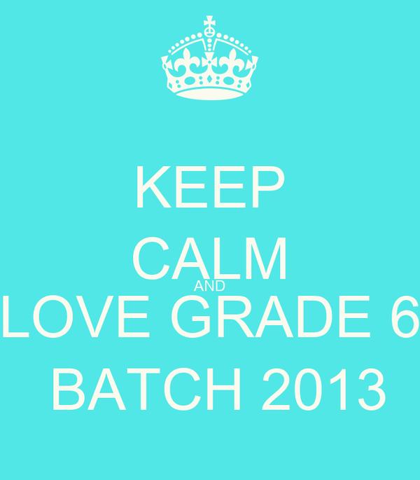 KEEP CALM AND LOVE GRADE 6  BATCH 2013