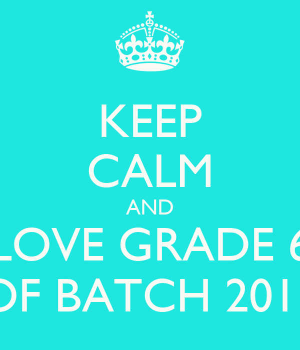 KEEP CALM AND LOVE GRADE 6 OF BATCH 2013